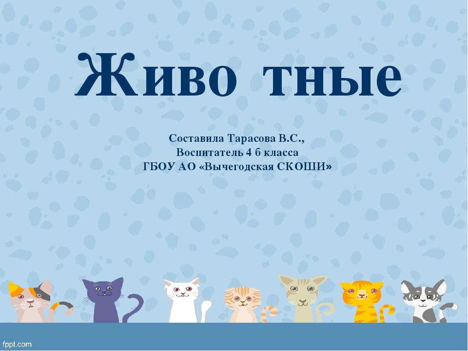 Живо́тные Составила Тарасова В.С., Воспитатель 4 б класса ГБОУ АО «Вычегодска...