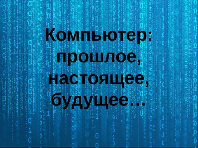 Компьютер: прошлое, настоящее, будущее…
