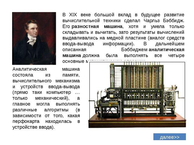 В XIX веке большой вклад в будущее развитие вычислительной техники сделал Чар...