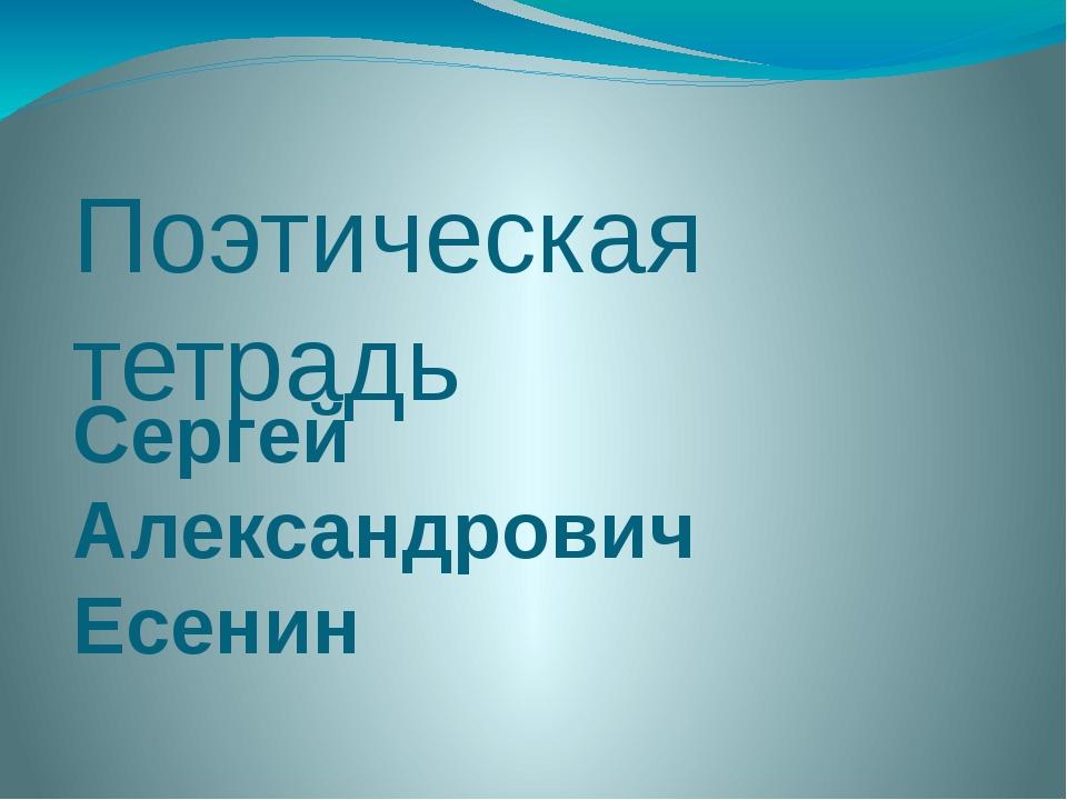 Поэтическая тетрадь Сергей Александрович Есенин