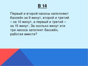 В 14 Первый и второй насосы наполняют бассейн за 9 минут, второй и третий – з
