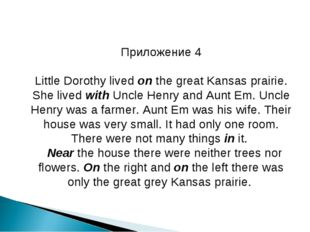 Приложение 4 Little Dorothy lived on the great Kansas prairie. She lived with