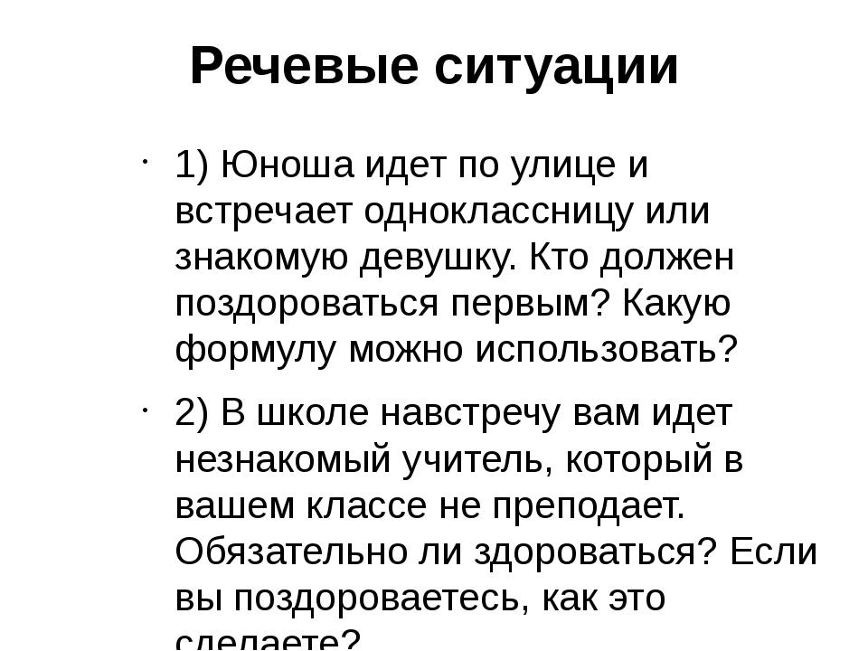 Речевые ситуации 1) Юноша идет по улице и встречает одноклассницу или знакому...