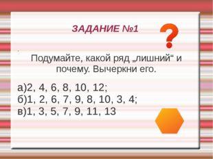 """ЗАДАНИЕ №1 . Подумайте, какой ряд """"лишний"""" и почему. Вычеркни его. а)2, 4, 6,"""