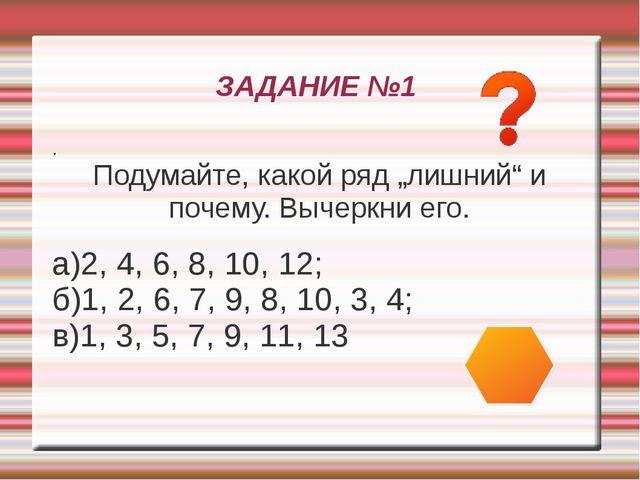 """ЗАДАНИЕ №1 . Подумайте, какой ряд """"лишний"""" и почему. Вычеркни его. а)2, 4, 6,..."""