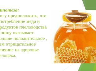 Гипотеза: могу предположить, что употребление меда и продуктов пчеловодства в