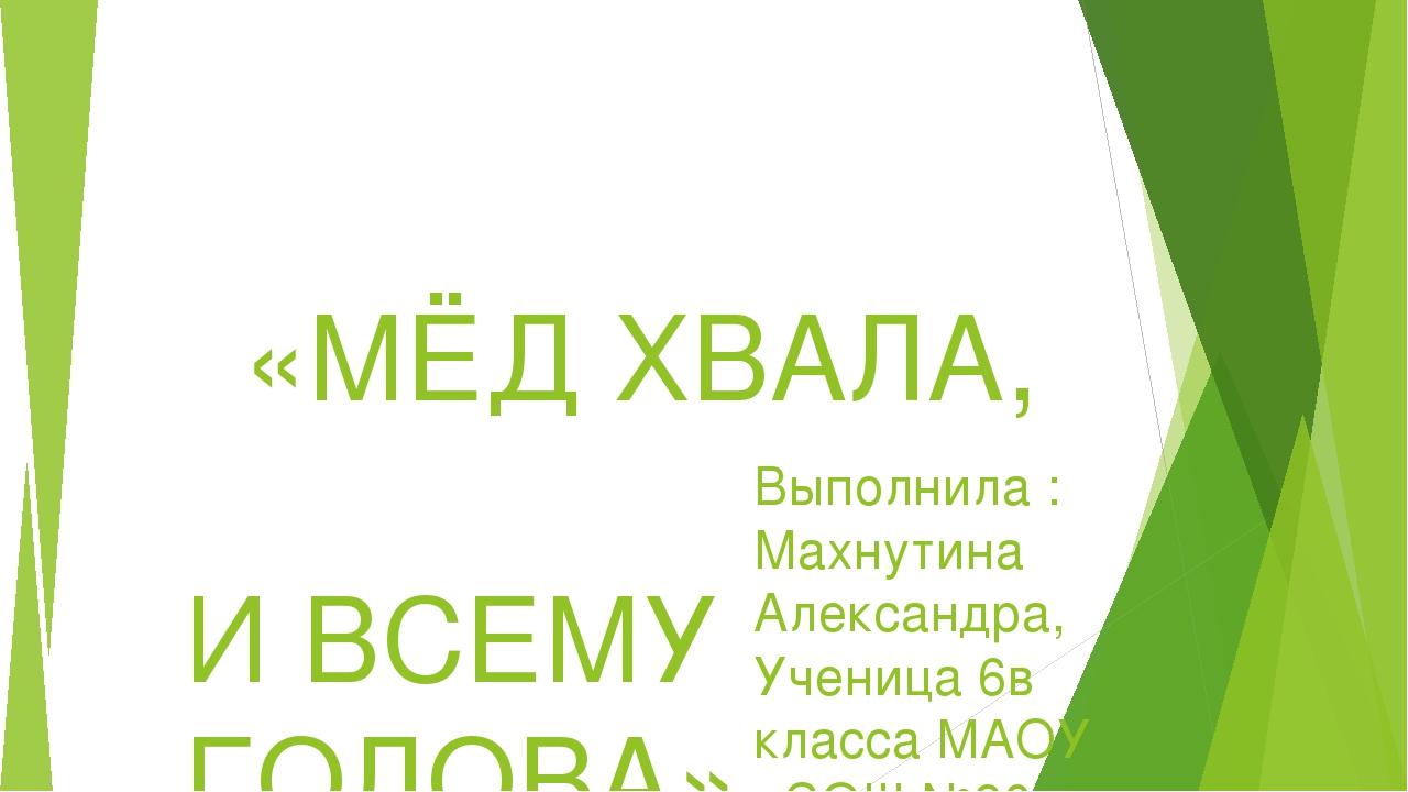 «МЁД ХВАЛА, И ВСЕМУ ГОЛОВА»  Выполнила : Махнутина Александра, Ученица 6в к...