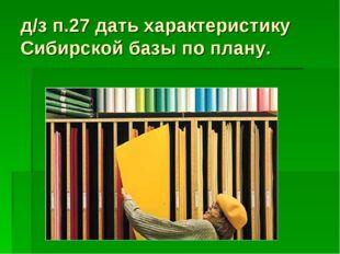 д/з п.27 дать характеристику Сибирской базы по плану.