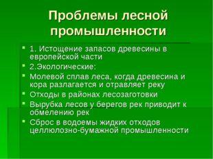 Проблемы лесной промышленности 1. Истощение запасов древесины в европейской ч