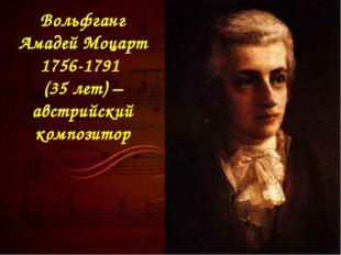 Вольфганг Амадей Моцарт 1756-1791 (35 лет) – австрийский композитор