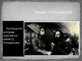 Руководство которым поручается князю Д. Пожарскому. Минин и Пожарский.
