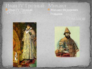 Иван IV Грозный Иван IV Грозный Михаил Федорович Романов Михаил Федорович Ром