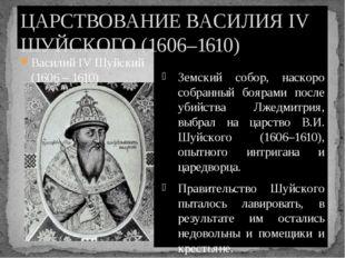 Василий IV Шуйский (1606 – 1610) Земский собор, наскоро собранный боярами пос