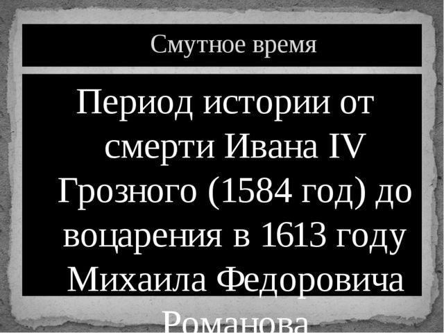 Период истории от смерти Ивана IV Грозного (1584 год) до воцарения в 1613 год...