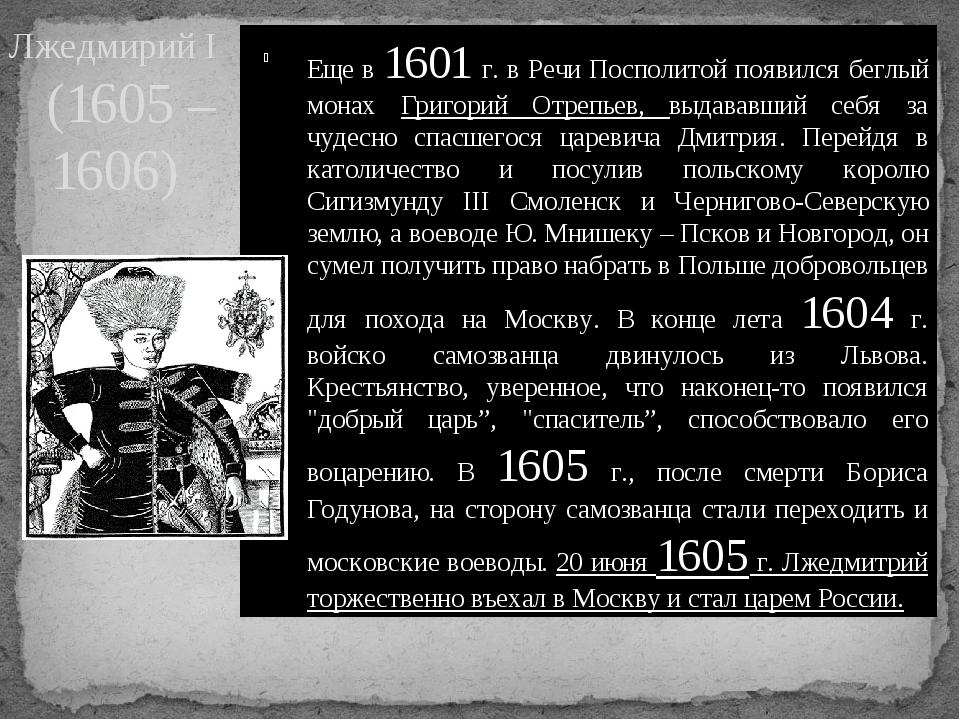 Лжедмирий I (1605 – 1606) Еще в 1601 г. в Речи Посполитой появился беглый мо...