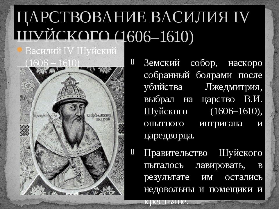 Василий IV Шуйский (1606 – 1610) Земский собор, наскоро собранный боярами пос...
