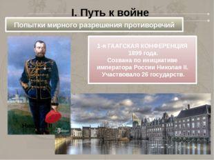 Попытки мирного разрешения противоречий I. Путь к войне 1-я ГААГСКАЯ КОНФЕРЕН