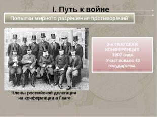 Попытки мирного разрешения противоречий I. Путь к войне 2-я ГААГСКАЯ КОНФЕРЕН