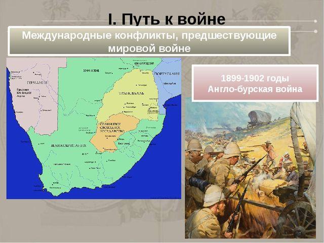 I. Путь к войне Международные конфликты, предшествующие мировой войне 1899-19...