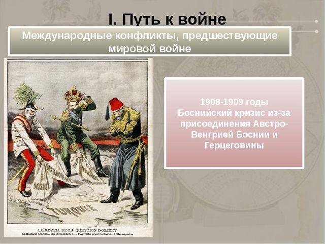 I. Путь к войне Международные конфликты, предшествующие мировой войне 1908-19...