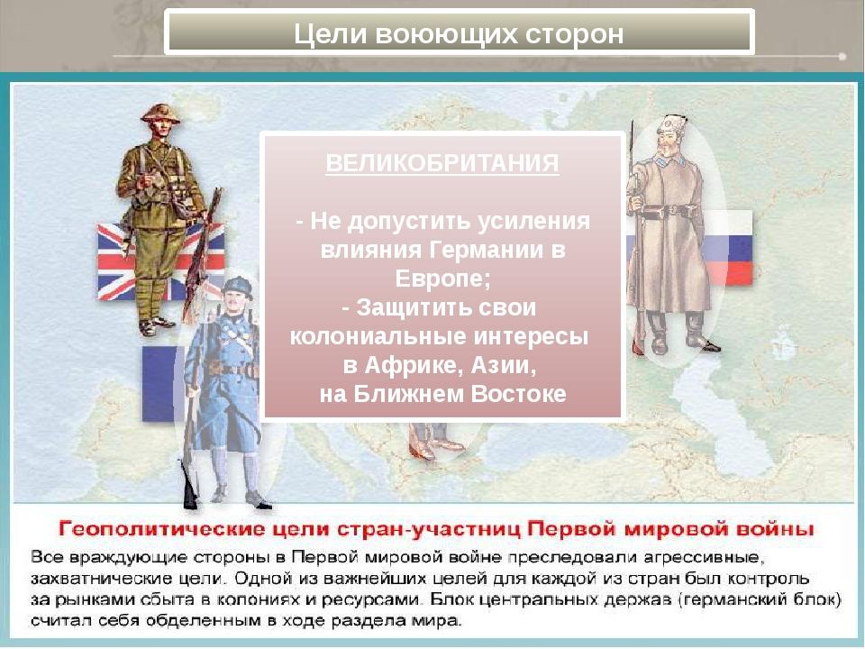Цели воюющих сторон ВЕЛИКОБРИТАНИЯ  - Не допустить усиления влияния Германи...