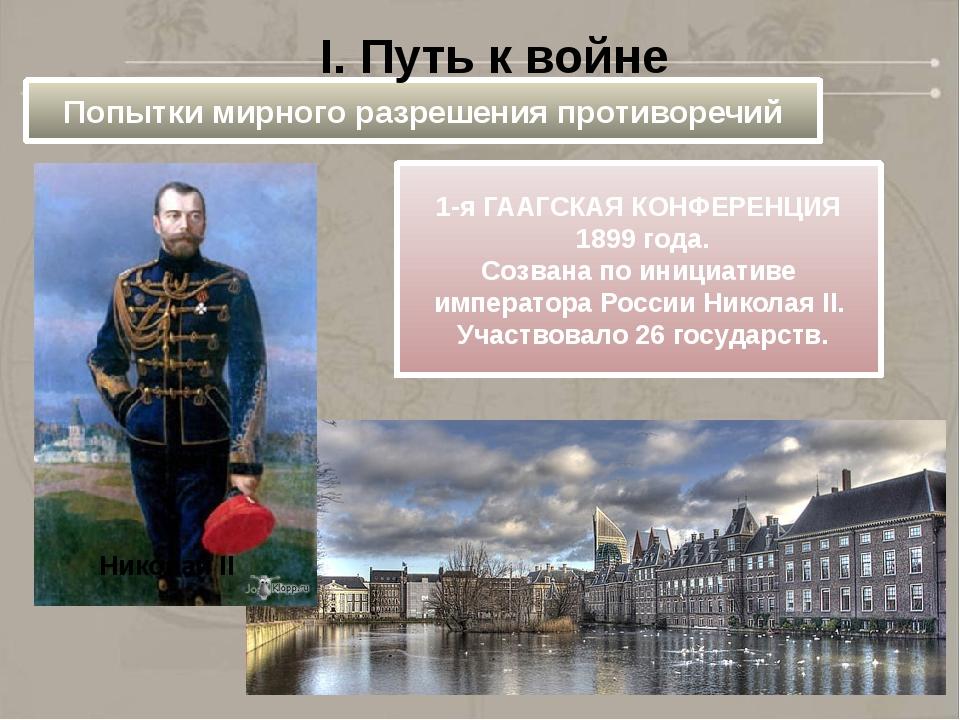 Попытки мирного разрешения противоречий I. Путь к войне 1-я ГААГСКАЯ КОНФЕРЕН...