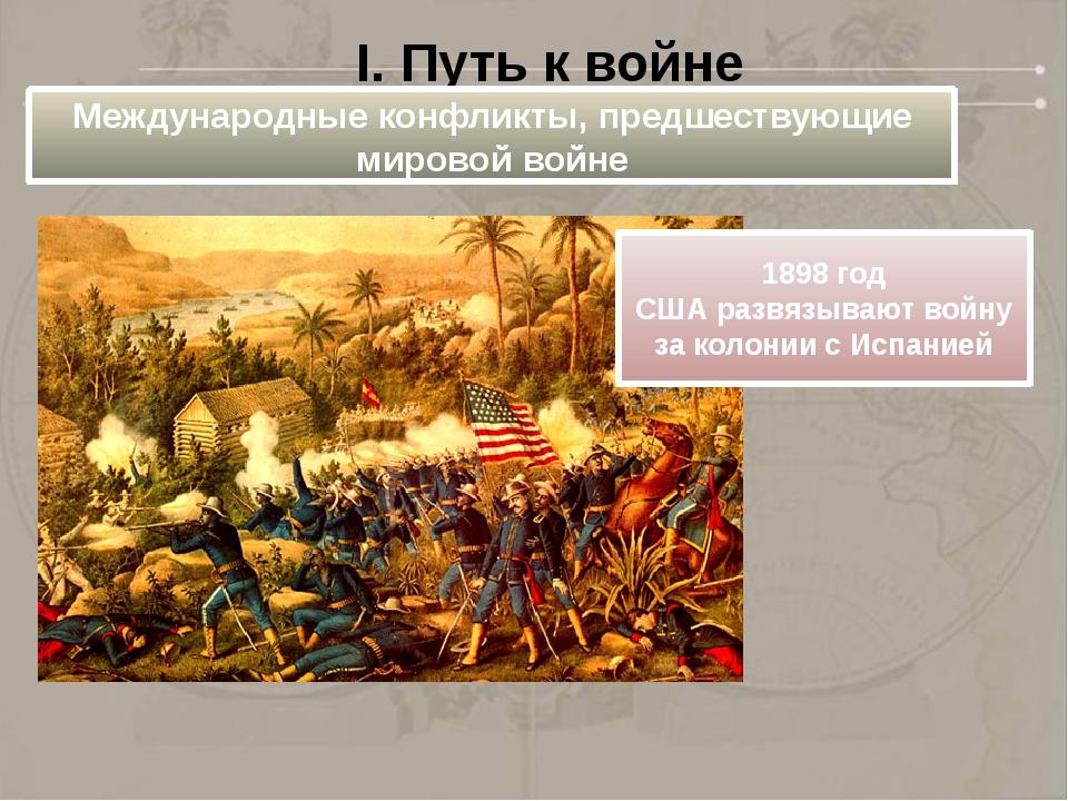 I. Путь к войне Международные конфликты, предшествующие мировой войне 1898 го...