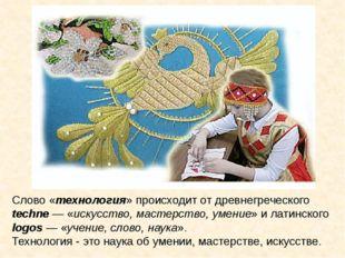 Слово «технология» происходит от древнегреческого techne — «искусство, мастер