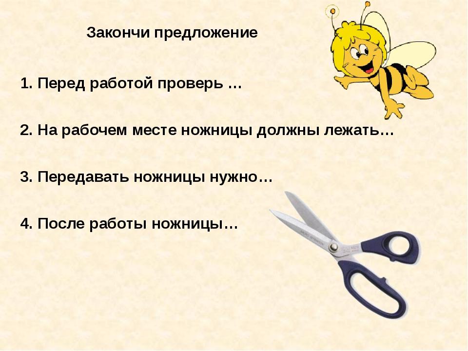 Закончи предложение 1. Перед работой проверь … 2. На рабочем месте ножницы до...
