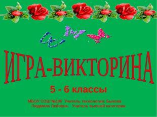 5 - 6 классы МБОУ СОШ №190 Учитель технологии: Быкова Людмила Лейовна. Учител