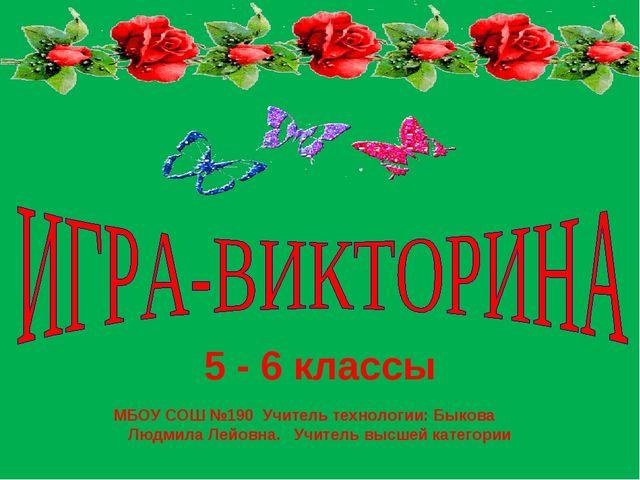 5 - 6 классы МБОУ СОШ №190 Учитель технологии: Быкова Людмила Лейовна. Учител...