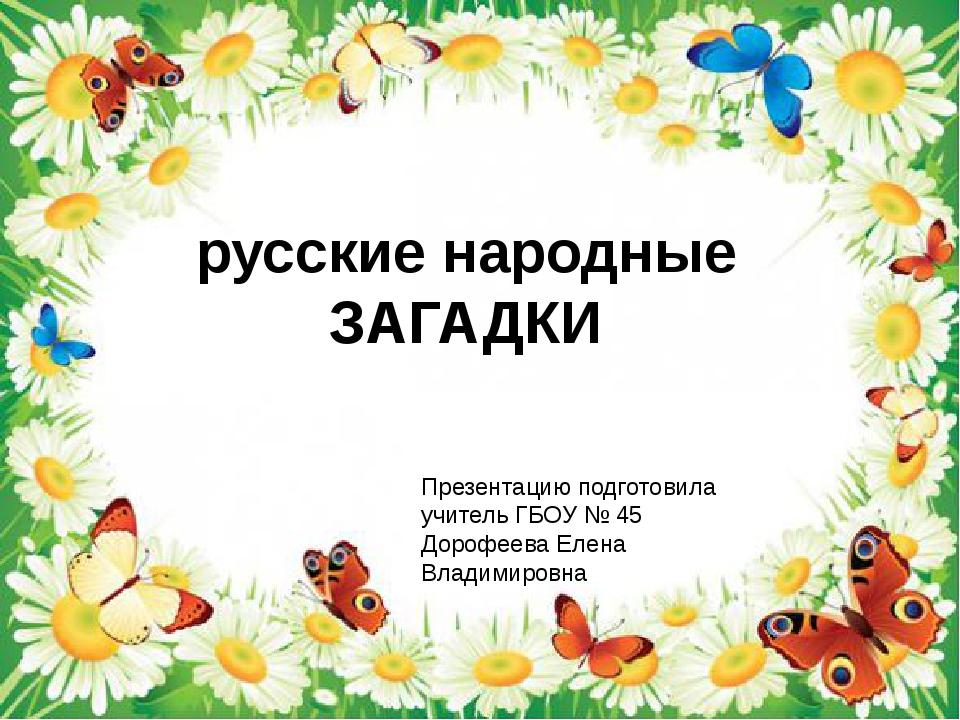 русские народные ЗАГАДКИ Презентацию подготовила учитель ГБОУ № 45 Дорофеева...