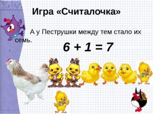 Игра «Считалочка» А у Пеструшки между тем стало их семь. 6 + 1 = 7
