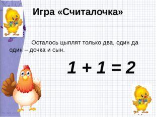 Игра «Считалочка» Осталось цыплят только два, один да один – дочка и сын. 1 +