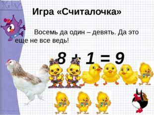 Игра «Считалочка» Восемь да один – девять. Да это еще не все ведь! 8 + 1 = 9