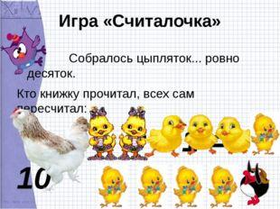 Игра «Считалочка» Собралось цыпляток... ровно десяток. Кто книжку прочитал, в