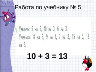 Работа по учебнику № 5 10 + 3 = 13