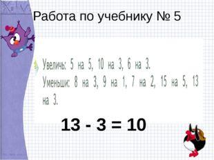 Работа по учебнику № 5 13 - 3 = 10