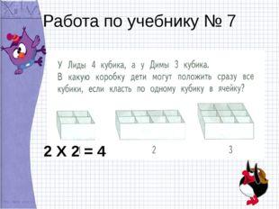 Работа по учебнику № 7 2 Х 2 = 4