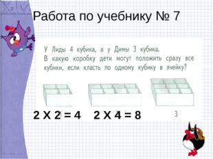 Работа по учебнику № 7 2 Х 2 = 4 2 Х 4 = 8