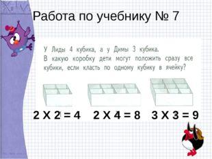 Работа по учебнику № 7 2 Х 2 = 4 2 Х 4 = 8 3 Х 3 = 9