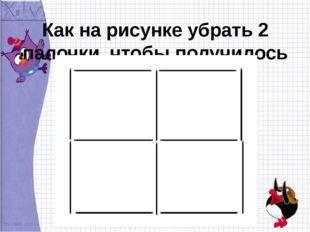 Как на рисунке убрать 2 палочки, чтобы получилось 2квадрата?