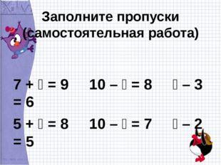 Заполните пропуски (самостоятельная работа) 7 +  = 9 10 –  = 8  – 3 = 6 5