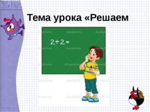 Тема урока «Решаем задачи»