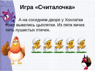 Игра «Считалочка» А на соседнем дворе у Хохлатки тоже вывелись цыплятки. Из п