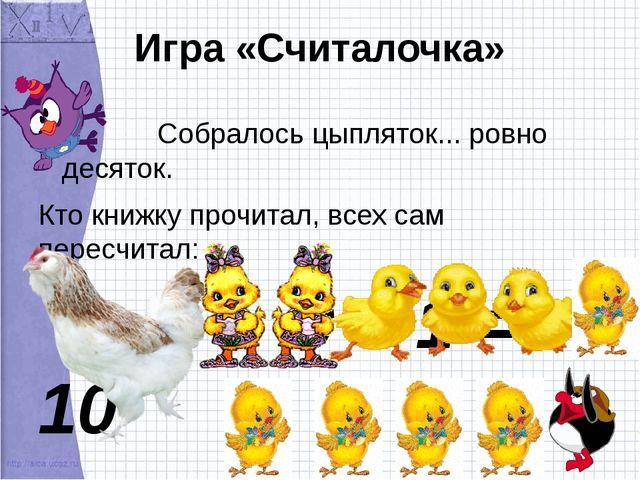 Игра «Считалочка» Собралось цыпляток... ровно десяток. Кто книжку прочитал, в...