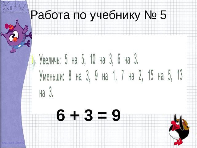 Работа по учебнику № 5 6 + 3 = 9