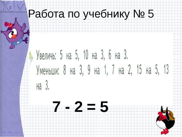 Работа по учебнику № 5 7 - 2 = 5