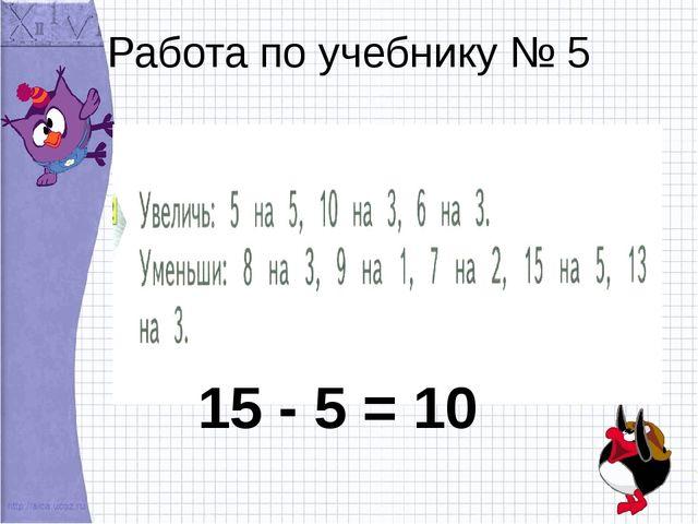 Работа по учебнику № 5 15 - 5 = 10