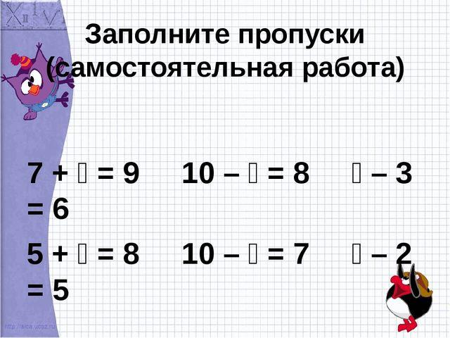 Заполните пропуски (самостоятельная работа) 7 +  = 9 10 –  = 8  – 3 = 6 5...